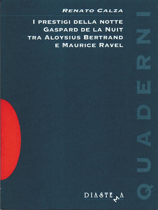 """<p>Renato Calza<strong><span style=""""color: #b21827;""""><br>I prestigi della notte  Gaspard de la Nuit tra Aloysius Bertrand e Maurice Ravel</p></span></strong>"""